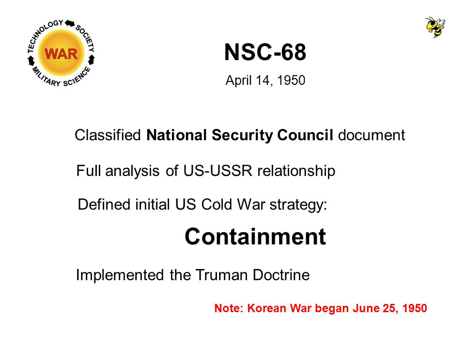 NSC-68 April 14, 1950 Classified National Security Council document Full analysis of US-USSR relationship Defined initial US Cold War strategy: Containment Implemented the Truman Doctrine Note: Korean War began June 25, 1950