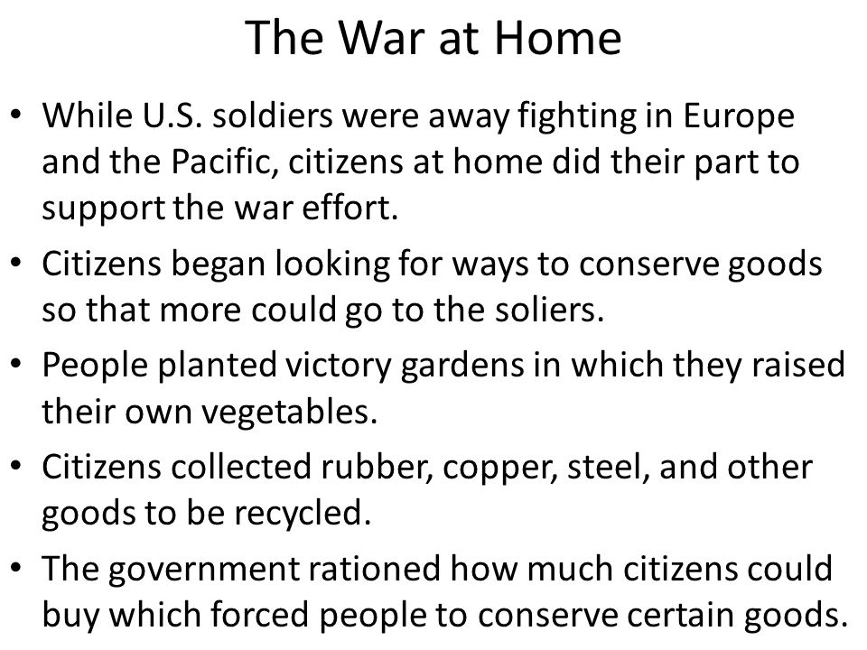 The War at Home While U.S. soldiers were away fighting in Europe and the Pacific, citizens at home did their part to support the war effort. Citizens