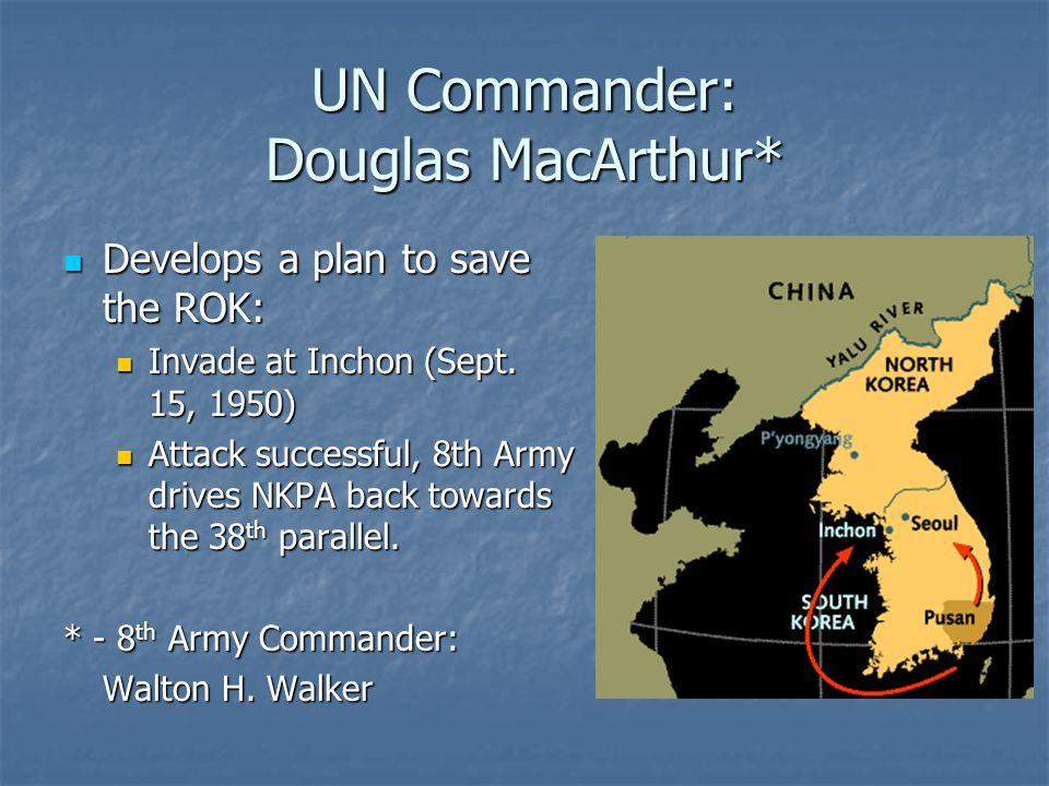 UN Commander: Douglas MacArthur* Develops a plan to save the ROK: Develops a plan to save the ROK: Invade at Inchon (Sept. 15, 1950) Invade at Inchon