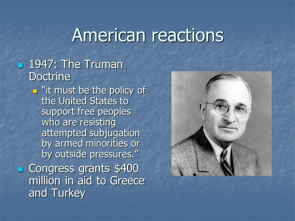 American reactions 1947: The Truman Doctrine 1947: The Truman Doctrine it must be the policy of the United States to support free peoples who are resisting attempted subjugation by armed minorities or by outside pressures. it must be the policy of the United States to support free peoples who are resisting attempted subjugation by armed minorities or by outside pressures. Congress grants $400 million in aid to Greece and Turkey Congress grants $400 million in aid to Greece and Turkey