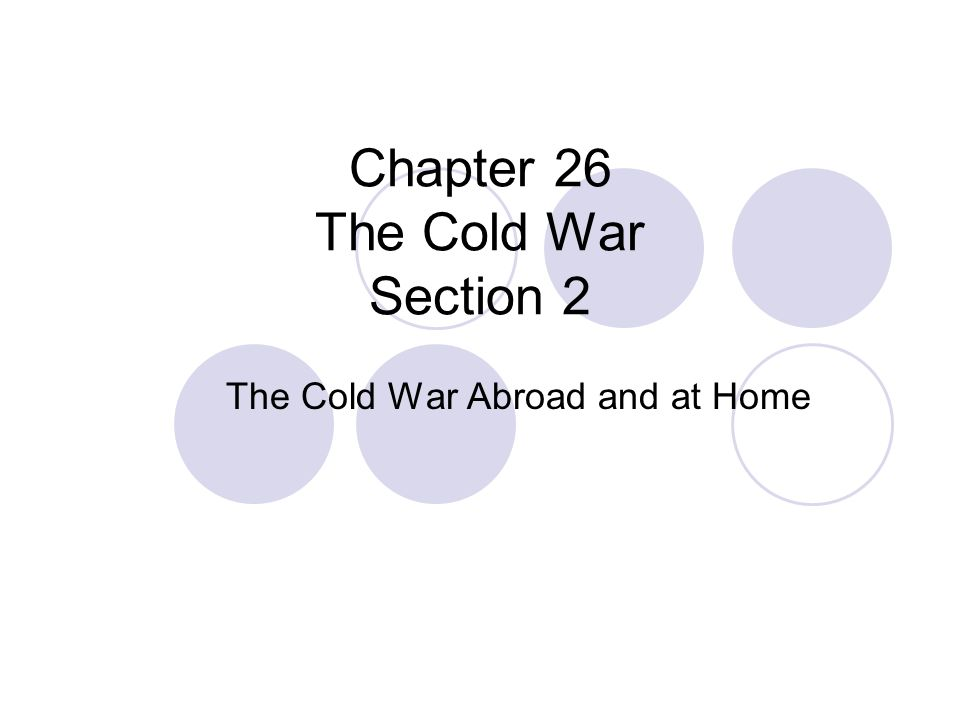 Chapter 26 The Cold War Section 2 The Cold War Abroad and at Home