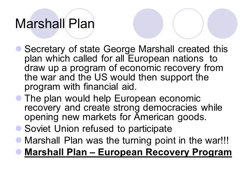 Marshall Plan Secretary of state George Marshall created this plan which called for all European nations to draw up a program of economic recovery from the war and the US would then support the program with financial aid.