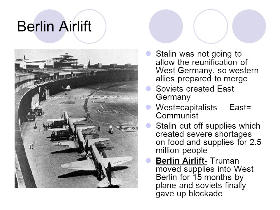 Berlin Airlift Stalin was not going to allow the reunification of West Germany, so western allies prepared to merge Soviets created East Germany West=capitalistsEast= Communist Stalin cut off supplies which created severe shortages on food and supplies for 2.5 million people Berlin Airlift- Truman moved supplies into West Berlin for 15 months by plane and soviets finally gave up blockade