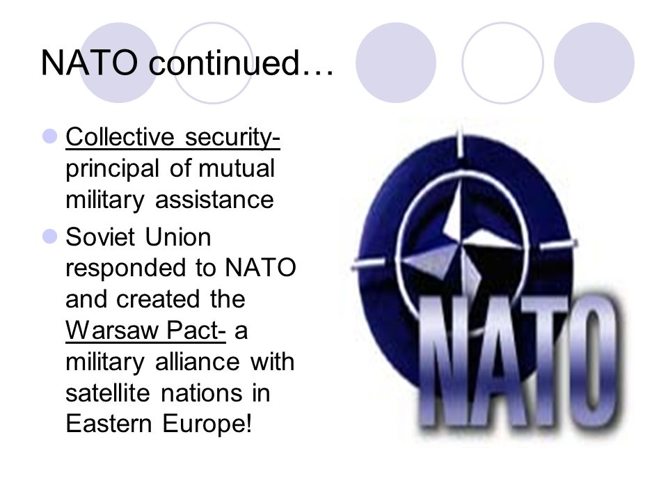 NATO continued… Collective security- principal of mutual military assistance Soviet Union responded to NATO and created the Warsaw Pact- a military alliance with satellite nations in Eastern Europe!