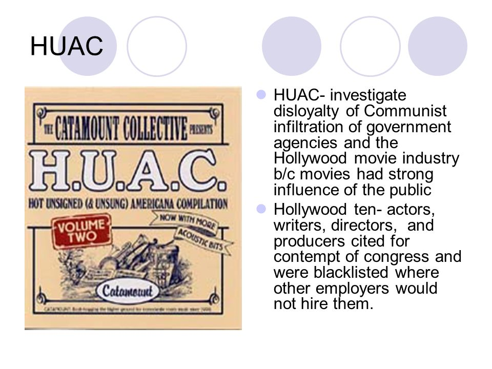 HUAC HUAC- investigate disloyalty of Communist infiltration of government agencies and the Hollywood movie industry b/c movies had strong influence of the public Hollywood ten- actors, writers, directors, and producers cited for contempt of congress and were blacklisted where other employers would not hire them.