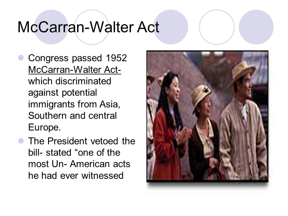 McCarran-Walter Act Congress passed 1952 McCarran-Walter Act- which discriminated against potential immigrants from Asia, Southern and central Europe.