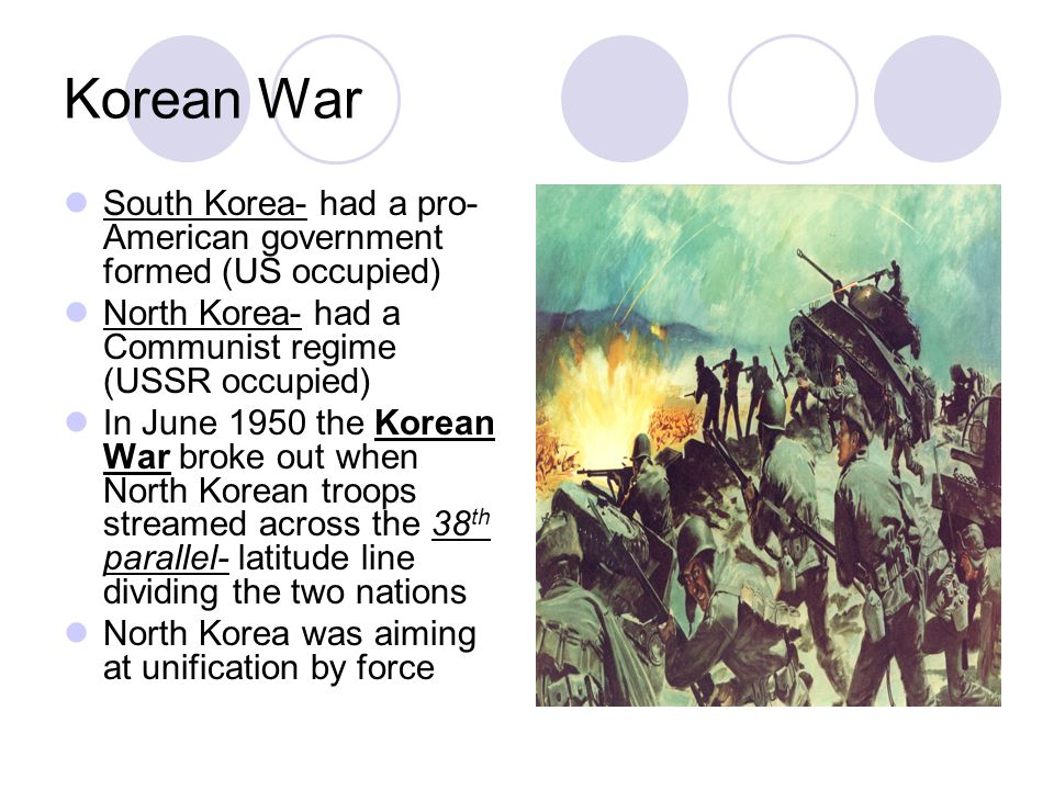 Korean War South Korea- had a pro- American government formed (US occupied) North Korea- had a Communist regime (USSR occupied) In June 1950 the Korean War broke out when North Korean troops streamed across the 38 th parallel- latitude line dividing the two nations North Korea was aiming at unification by force