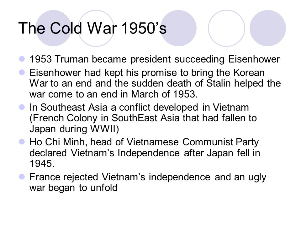 The Cold War 1950's 1953 Truman became president succeeding Eisenhower Eisenhower had kept his promise to bring the Korean War to an end and the sudden death of Stalin helped the war come to an end in March of 1953.