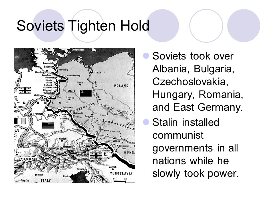 Soviets Tighten Hold Soviets took over Albania, Bulgaria, Czechoslovakia, Hungary, Romania, and East Germany.