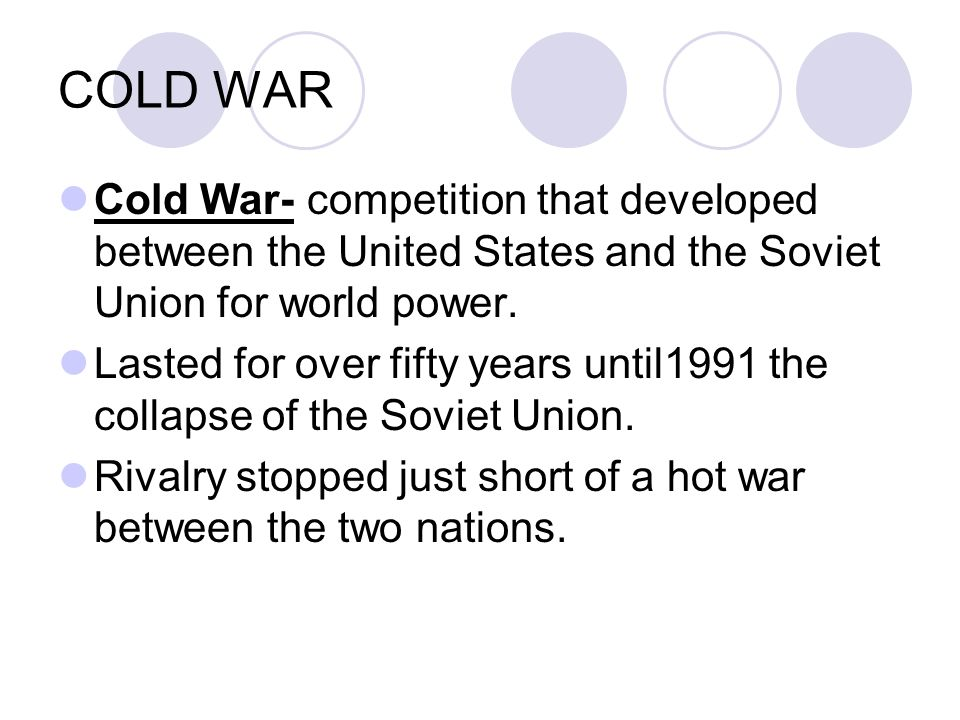 COLD WAR Cold War- competition that developed between the United States and the Soviet Union for world power.