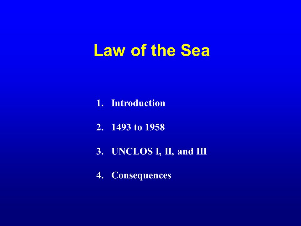 Law of the Sea 1.Introduction 2.1493 to 1958 3.UNCLOS I, II, and III 4.Consequences