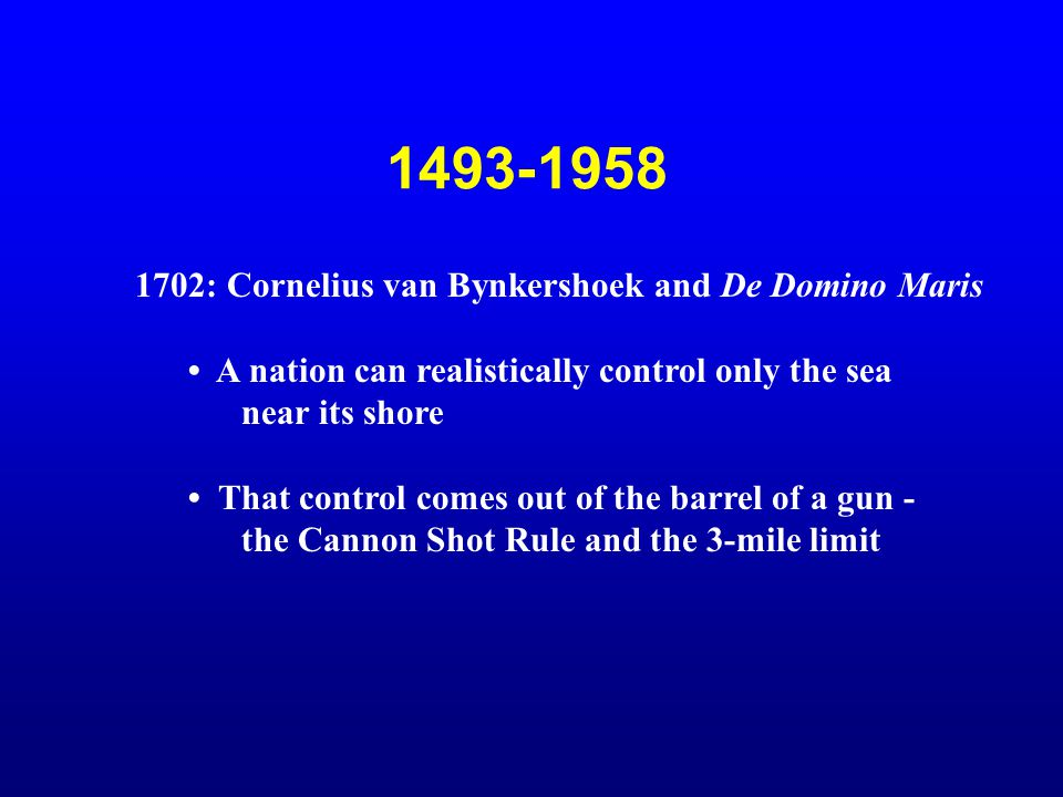 1493-1958 1702: Cornelius van Bynkershoek and De Domino Maris A nation can realistically control only the sea near its shore That control comes out of