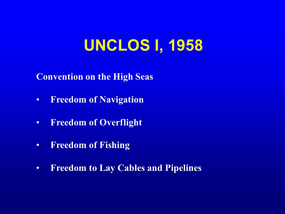UNCLOS I, 1958 Convention on the High Seas Freedom of Navigation Freedom of Overflight Freedom of Fishing Freedom to Lay Cables and Pipelines