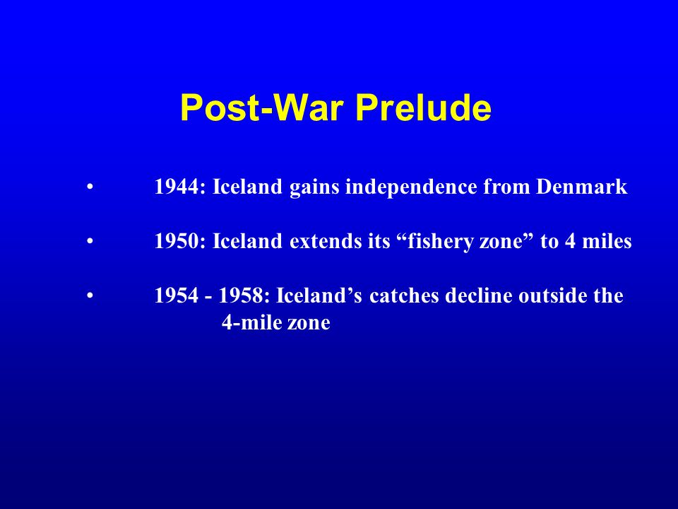 "Post-War Prelude 1944: Iceland gains independence from Denmark 1950: Iceland extends its ""fishery zone"" to 4 miles 1954 - 1958: Iceland's catches decl"