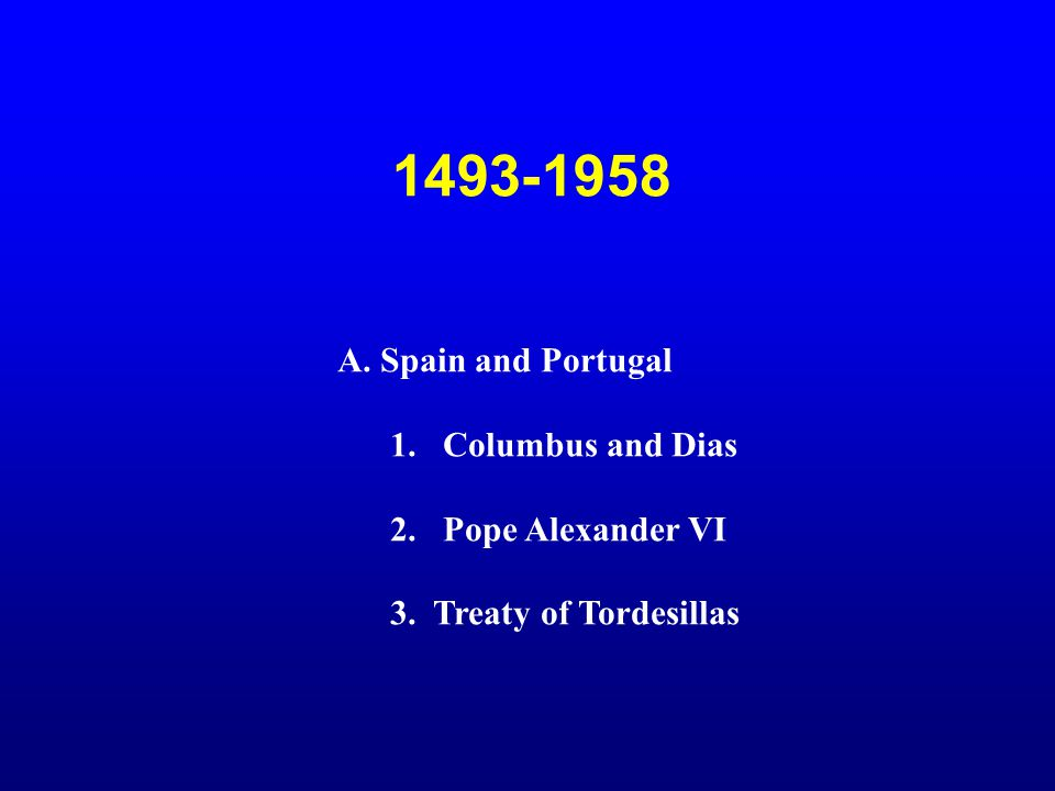 1493-1958 A. Spain and Portugal 1.Columbus and Dias 2. Pope Alexander VI 3. Treaty of Tordesillas