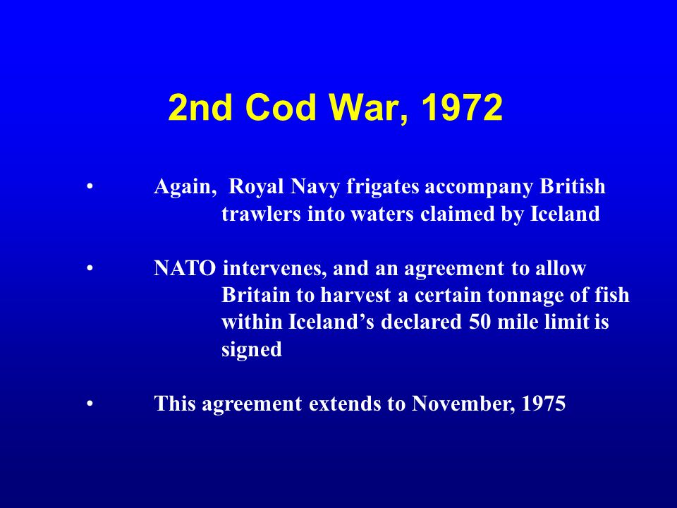 2nd Cod War, 1972 Again, Royal Navy frigates accompany British trawlers into waters claimed by Iceland NATO intervenes, and an agreement to allow Brit