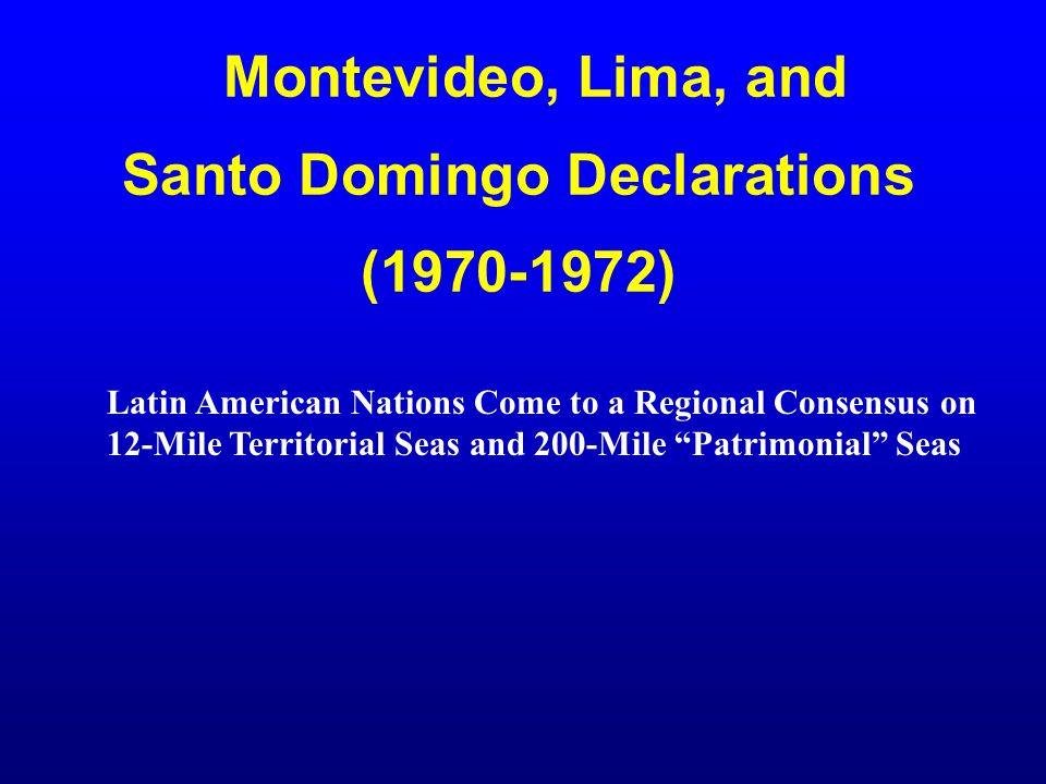 Montevideo, Lima, and Santo Domingo Declarations (1970-1972) Latin American Nations Come to a Regional Consensus on 12-Mile Territorial Seas and 200-M