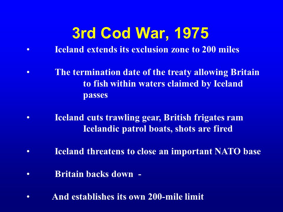 3rd Cod War, 1975 Iceland extends its exclusion zone to 200 miles The termination date of the treaty allowing Britain to fish within waters claimed by