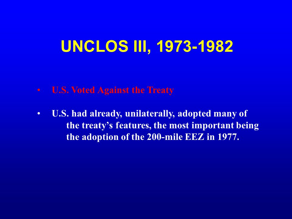 UNCLOS III, 1973-1982 U.S. Voted Against the Treaty U.S. had already, unilaterally, adopted many of the treaty's features, the most important being th