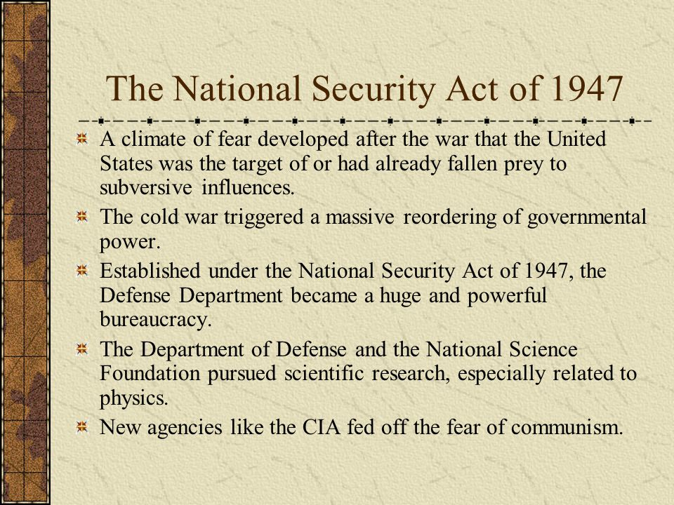 The National Security Act of 1947 A climate of fear developed after the war that the United States was the target of or had already fallen prey to subversive influences.