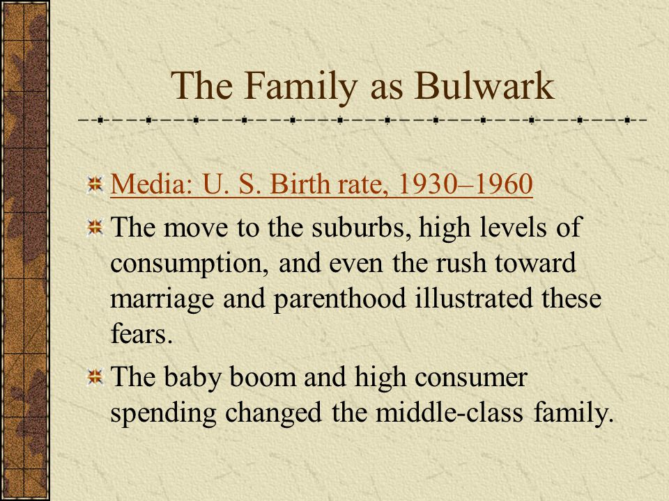 The Family as Bulwark Media: U. S. Birth rate, 1930–1960 The move to the suburbs, high levels of consumption, and even the rush toward marriage and pa