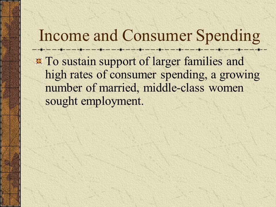 Income and Consumer Spending To sustain support of larger families and high rates of consumer spending, a growing number of married, middle-class women sought employment.