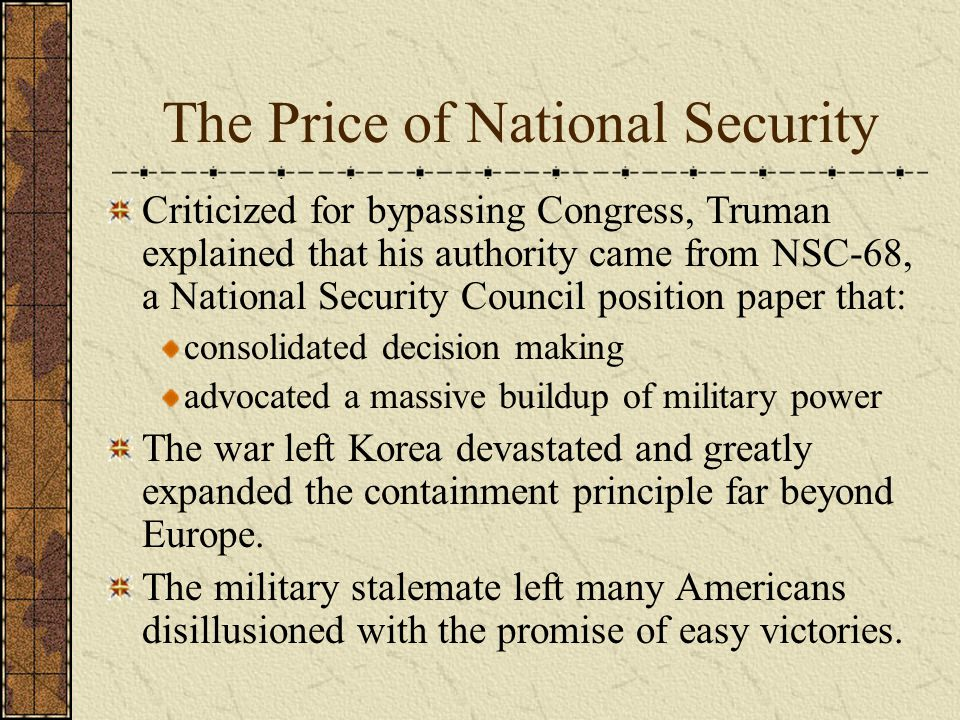 The Price of National Security Criticized for bypassing Congress, Truman explained that his authority came from NSC-68, a National Security Council position paper that: consolidated decision making advocated a massive buildup of military power The war left Korea devastated and greatly expanded the containment principle far beyond Europe.