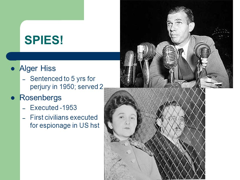 SPIES! Alger Hiss – Sentenced to 5 yrs for perjury in 1950; served 2 Rosenbergs – Executed -1953 – First civilians executed for espionage in US hst