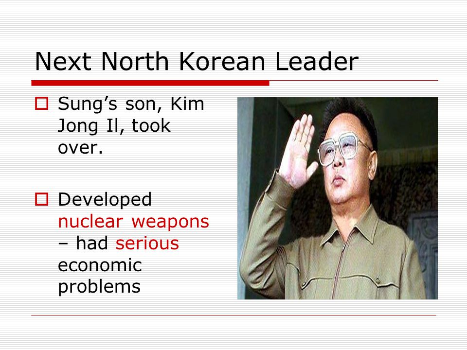 Next North Korean Leader  Sung's son, Kim Jong Il, took over.  Developed nuclear weapons – had serious economic problems