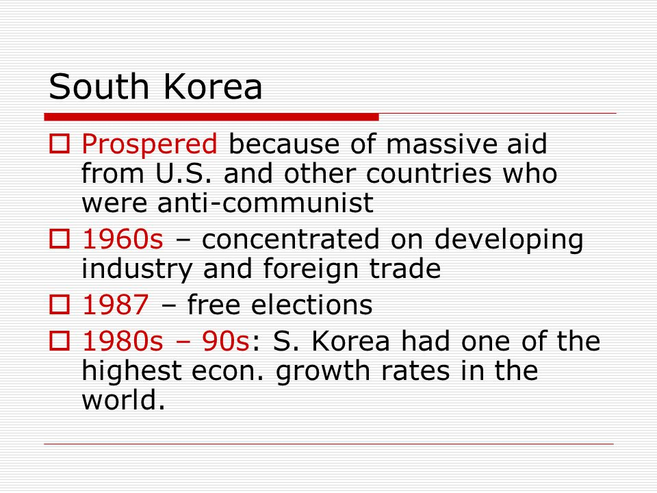 South Korea  Prospered because of massive aid from U.S. and other countries who were anti-communist  1960s – concentrated on developing industry and