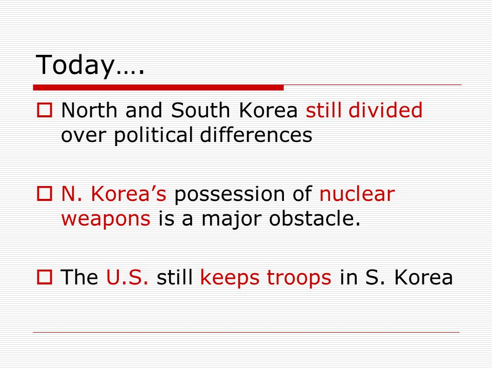 Today….  North and South Korea still divided over political differences  N. Korea's possession of nuclear weapons is a major obstacle.  The U.S. st