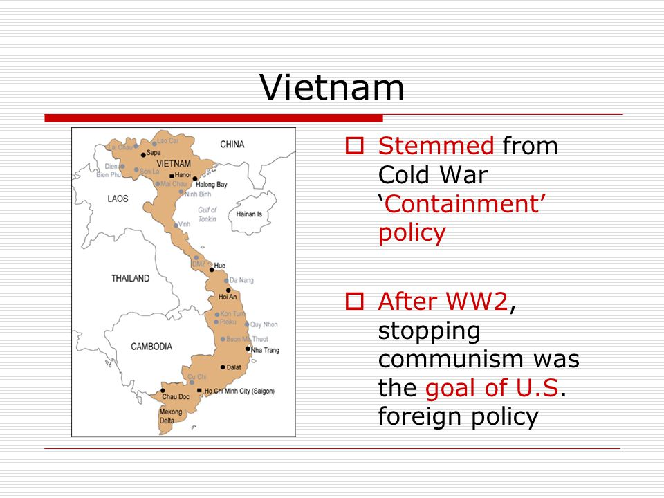 Vietnam  Stemmed from Cold War 'Containment' policy  After WW2, stopping communism was the goal of U.S. foreign policy