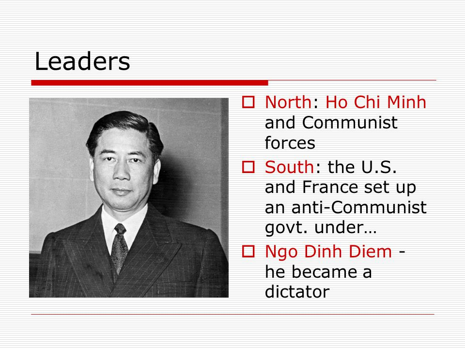 Leaders  North: Ho Chi Minh and Communist forces  South: the U.S. and France set up an anti-Communist govt. under…  Ngo Dinh Diem - he became a dic