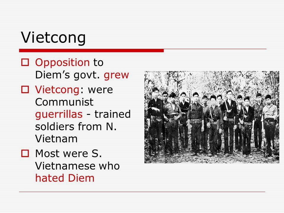 Vietcong  Opposition to Diem's govt. grew  Vietcong: were Communist guerrillas - trained soldiers from N. Vietnam  Most were S. Vietnamese who hate