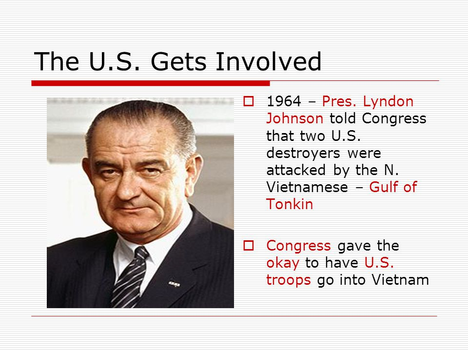 The U.S. Gets Involved  1964 – Pres. Lyndon Johnson told Congress that two U.S. destroyers were attacked by the N. Vietnamese – Gulf of Tonkin  Cong