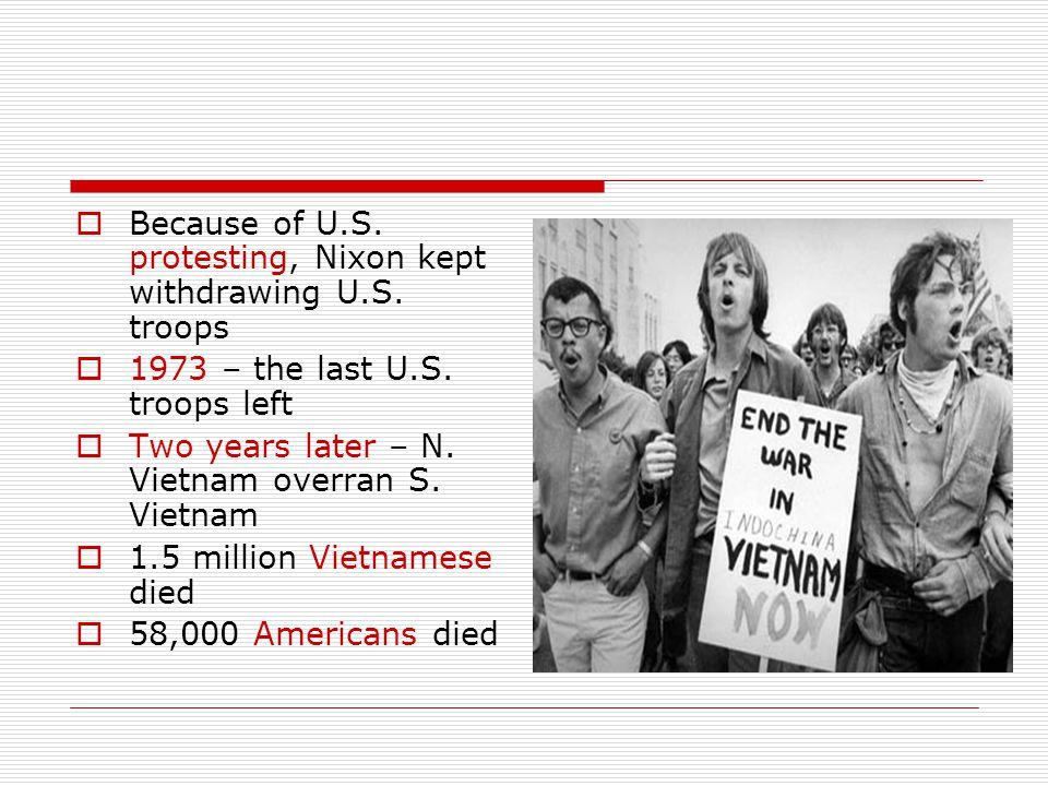  Because of U.S. protesting, Nixon kept withdrawing U.S. troops  1973 – the last U.S. troops left  Two years later – N. Vietnam overran S. Vietnam