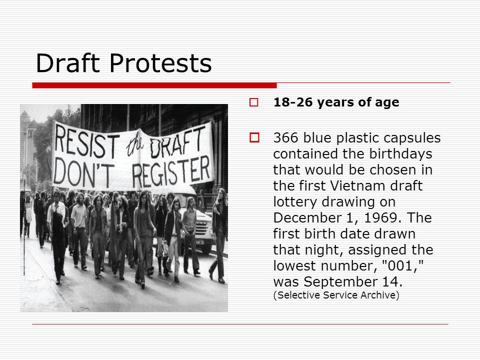 Draft Protests  18-26 years of age  366 blue plastic capsules contained the birthdays that would be chosen in the first Vietnam draft lottery drawin