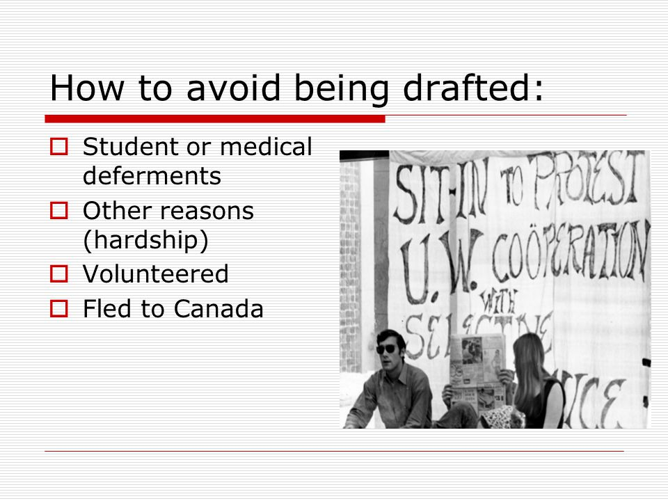 How to avoid being drafted:  Student or medical deferments  Other reasons (hardship)  Volunteered  Fled to Canada