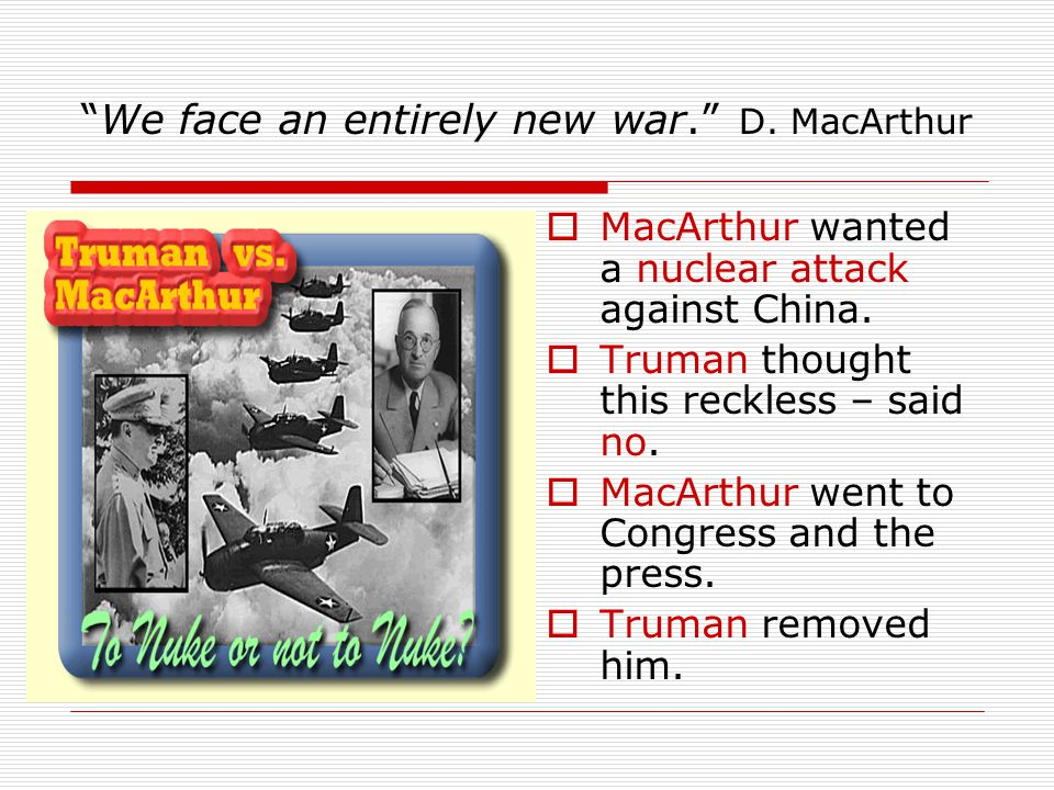 """""""We face an entirely new war."""" D. MacArthur  MacArthur wanted a nuclear attack against China.  Truman thought this reckless – said no.  MacArthur w"""