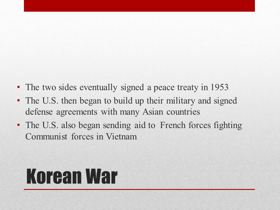 Korean War The two sides eventually signed a peace treaty in 1953 The U.S. then began to build up their military and signed defense agreements with ma