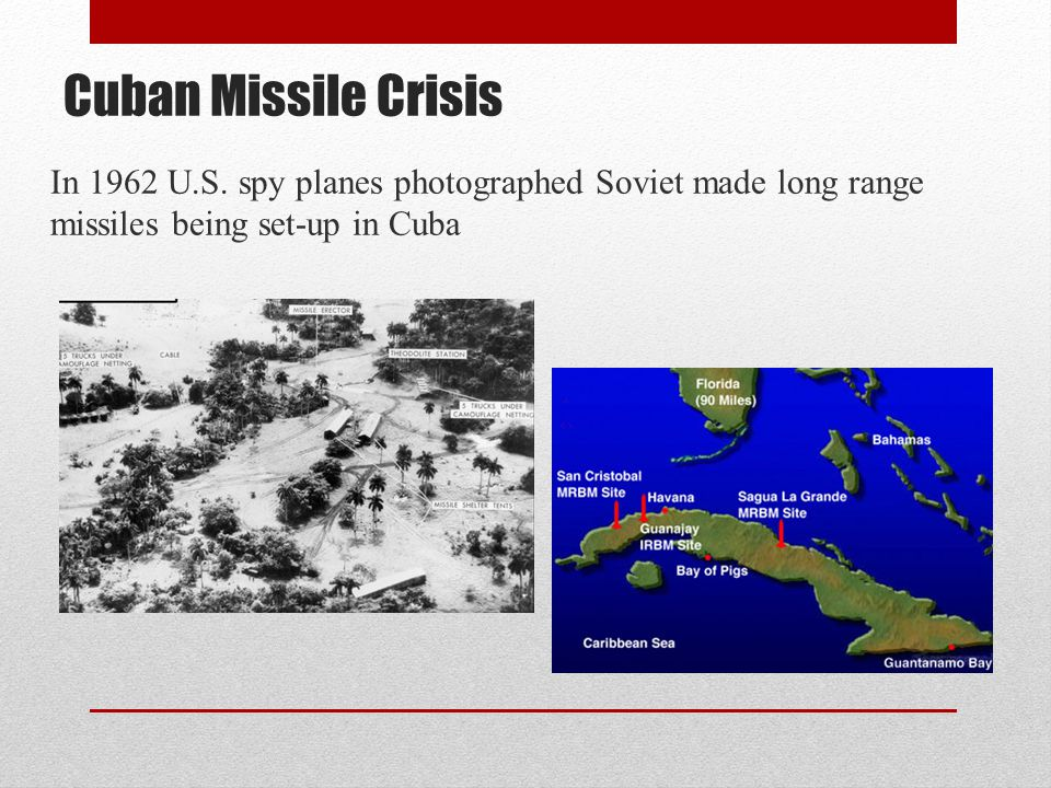 Cuban Missile Crisis In 1962 U.S. spy planes photographed Soviet made long range missiles being set-up in Cuba