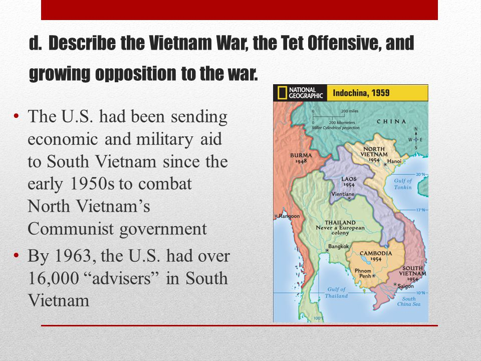 d. Describe the Vietnam War, the Tet Offensive, and growing opposition to the war. The U.S. had been sending economic and military aid to South Vietna