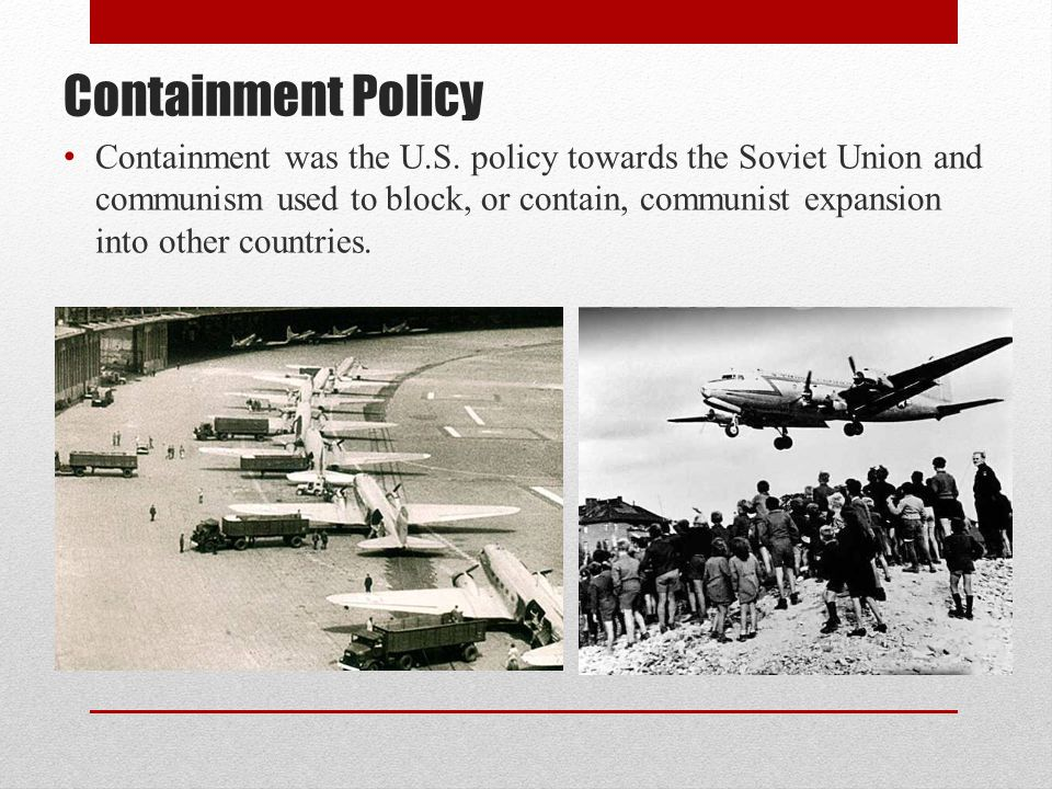 Containment Policy Containment was the U.S. policy towards the Soviet Union and communism used to block, or contain, communist expansion into other co
