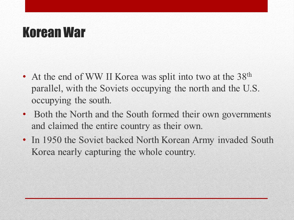 Korean War At the end of WW II Korea was split into two at the 38 th parallel, with the Soviets occupying the north and the U.S. occupying the south.