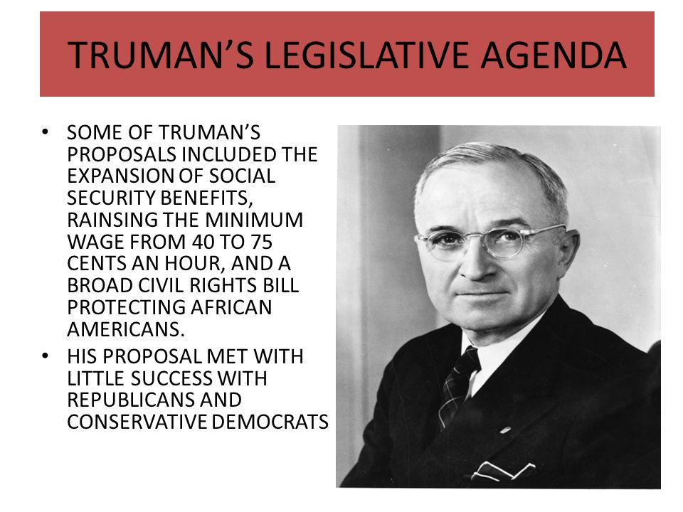 TRUMAN'S LEGISLATIVE AGENDA SOME OF TRUMAN'S PROPOSALS INCLUDED THE EXPANSION OF SOCIAL SECURITY BENEFITS, RAINSING THE MINIMUM WAGE FROM 40 TO 75 CEN