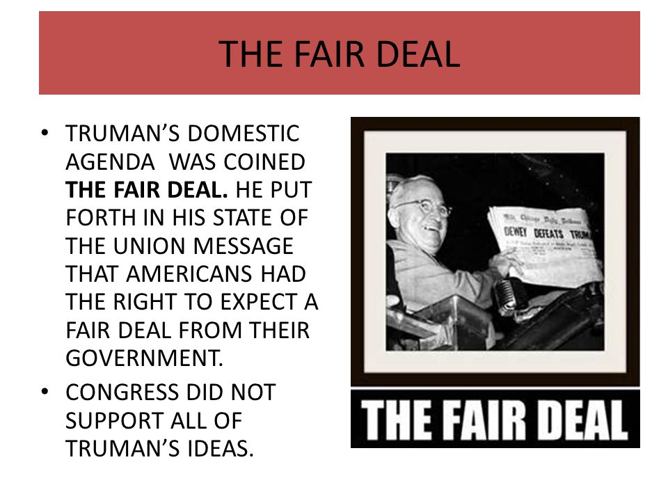 THE FAIR DEAL TRUMAN'S DOMESTIC AGENDA WAS COINED THE FAIR DEAL. HE PUT FORTH IN HIS STATE OF THE UNION MESSAGE THAT AMERICANS HAD THE RIGHT TO EXPECT