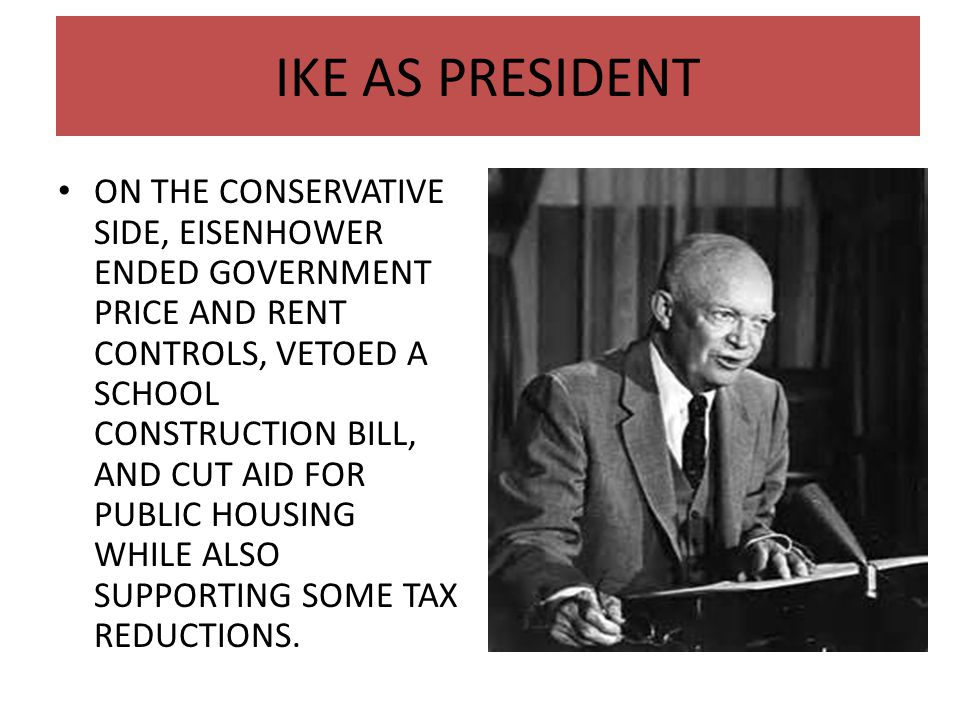 IKE AS PRESIDENT ON THE CONSERVATIVE SIDE, EISENHOWER ENDED GOVERNMENT PRICE AND RENT CONTROLS, VETOED A SCHOOL CONSTRUCTION BILL, AND CUT AID FOR PUB