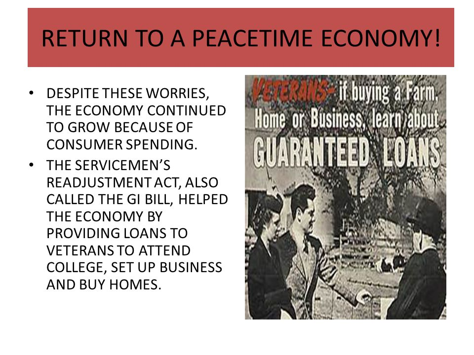 RETURN TO A PEACETIME ECONOMY! DESPITE THESE WORRIES, THE ECONOMY CONTINUED TO GROW BECAUSE OF CONSUMER SPENDING. THE SERVICEMEN'S READJUSTMENT ACT, A