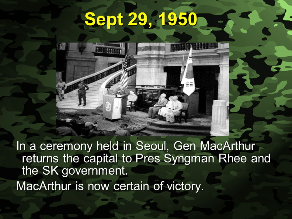 Slide 21 Sept 29, 1950 In a ceremony held in Seoul, Gen MacArthur returns the capital to Pres Syngman Rhee and the SK government. MacArthur is now cer