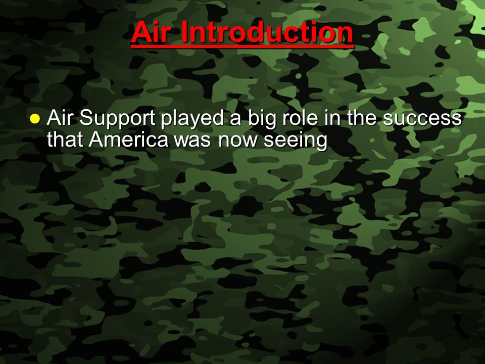 Slide 24 Air Introduction Air Introduction Air Support played a big role in the success that America was now seeing Air Support played a big role in t